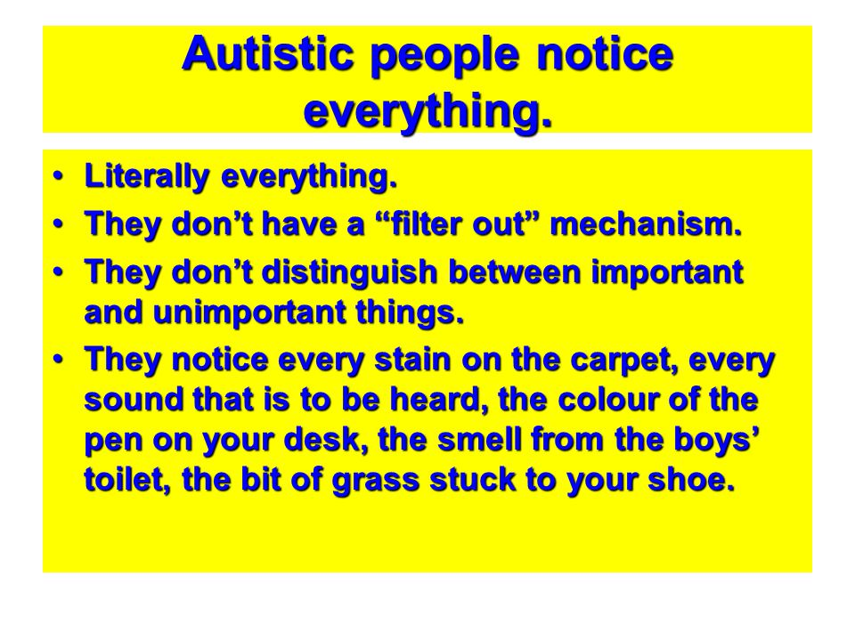 """Autistic people notice everything. Literally everything.Literally everything. They don't have a """"filter out"""" mechanism.They don't have a """"filter out"""""""