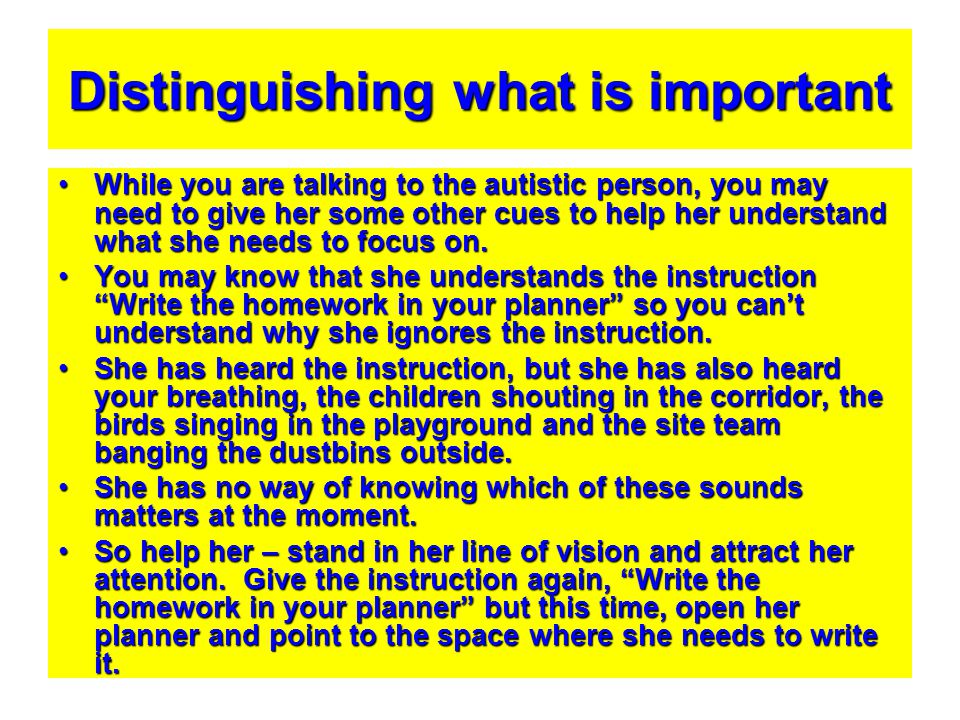 Distinguishing what is important While you are talking to the autistic person, you may need to give her some other cues to help her understand what sh