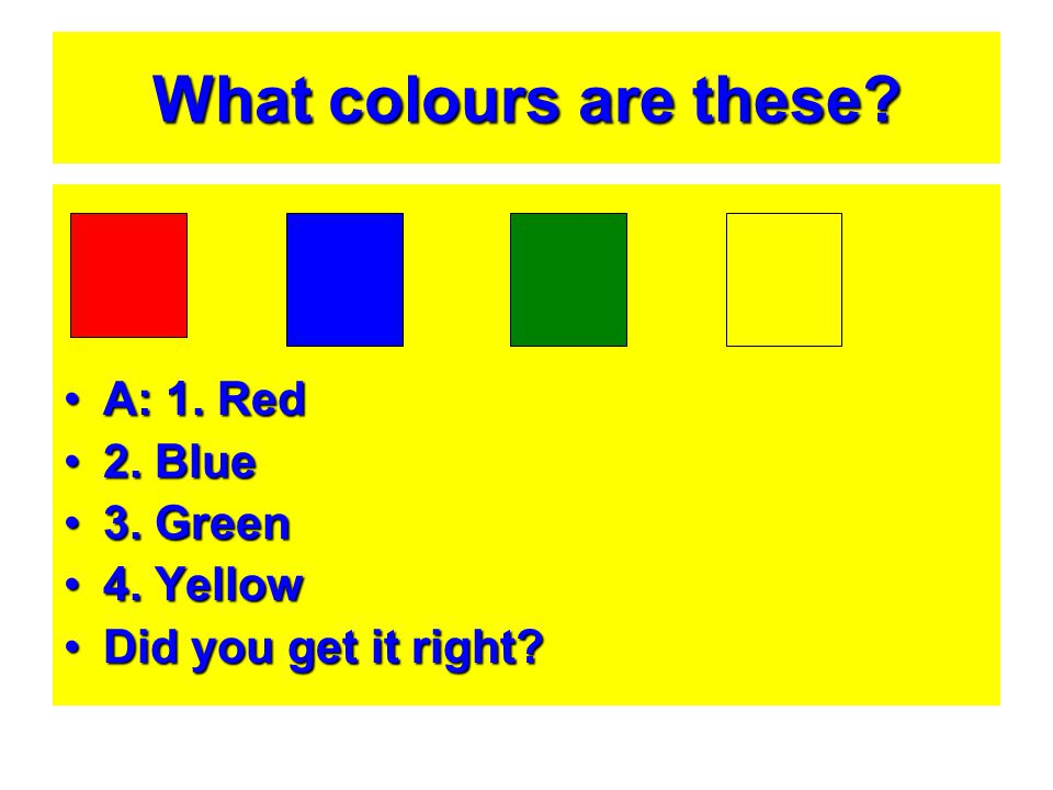 What colours are these? A: 1. RedA: 1. Red 2. Blue2. Blue 3. Green3. Green 4. Yellow4. Yellow Did you get it right?Did you get it right?