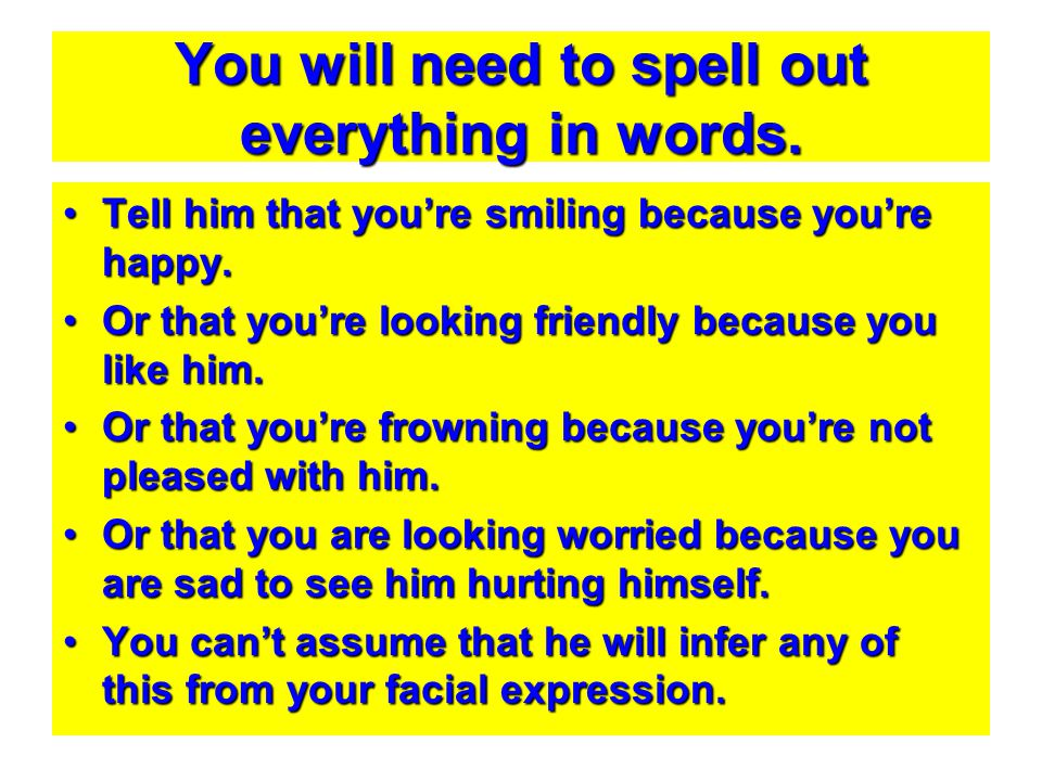 You will need to spell out everything in words. Tell him that you're smiling because you're happy.Tell him that you're smiling because you're happy. O