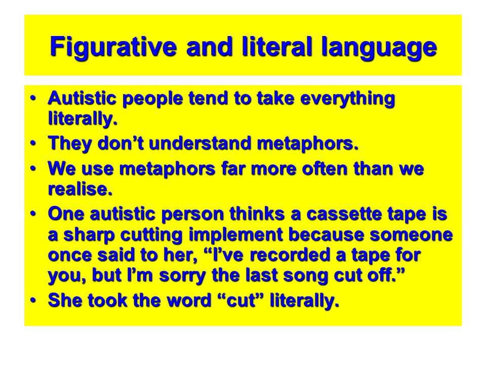 Figurative and literal language Autistic people tend to take everything literally.Autistic people tend to take everything literally. They don't unders
