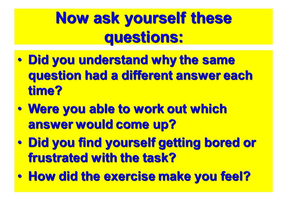 Now ask yourself these questions: Did you understand why the same question had a different answer each time?Did you understand why the same question h