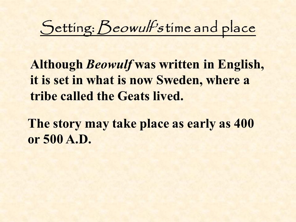 Setting: Beowulf's time and place Although Beowulf was written in English, it is set in what is now Sweden, where a tribe called the Geats lived. The