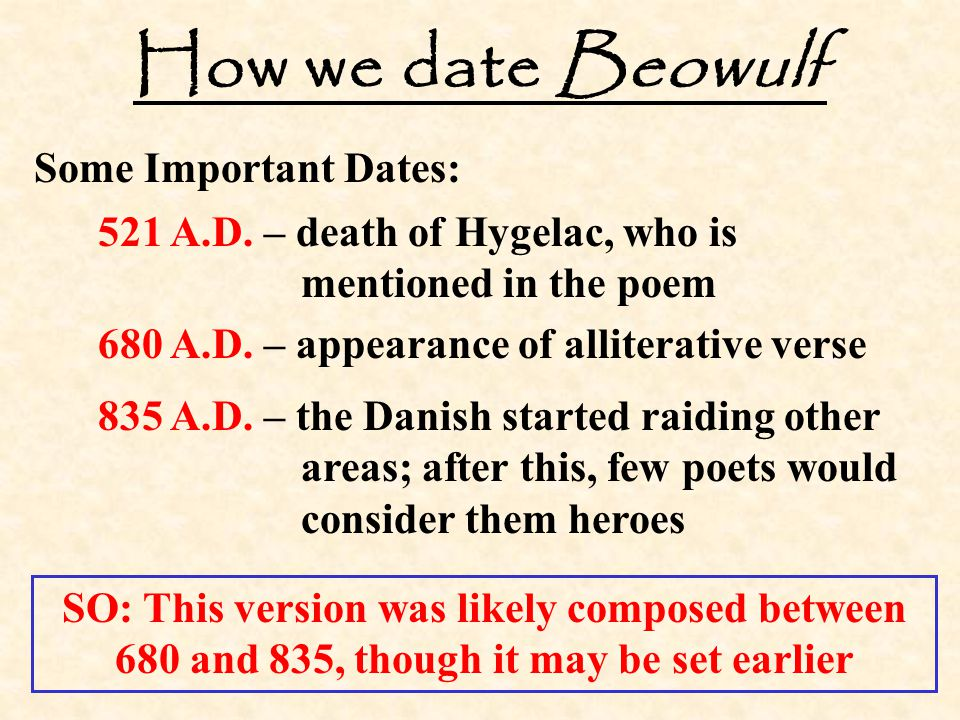 How we date Beowulf Some Important Dates: 521 A.D. – death of Hygelac, who is mentioned in the poem 680 A.D. – appearance of alliterative verse 835 A.