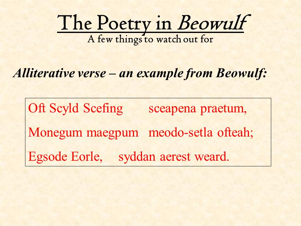 The Poetry in Beowulf A few things to watch out for Alliterative verse – an example from Beowulf: Oft Scyld Scefingsceapena praetum, Monegum maegpumme