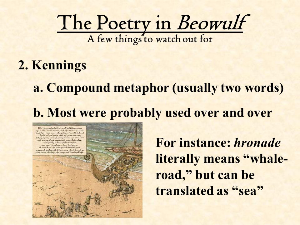 The Poetry in Beowulf A few things to watch out for 2. Kennings a. Compound metaphor (usually two words) b. Most were probably used over and over For