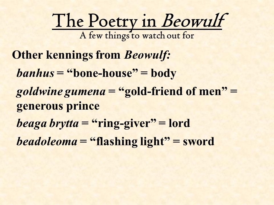 """The Poetry in Beowulf A few things to watch out for Other kennings from Beowulf: banhus = """"bone-house"""" = body goldwine gumena = """"gold-friend of men"""" ="""