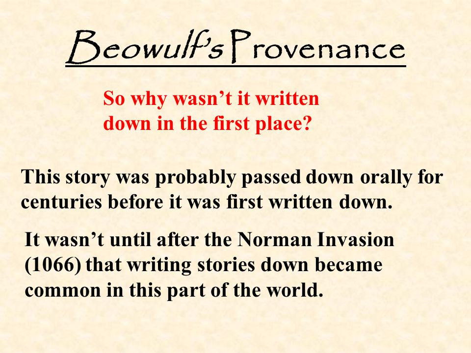 Beowulf's Provenance So why wasn't it written down in the first place? This story was probably passed down orally for centuries before it was first wr