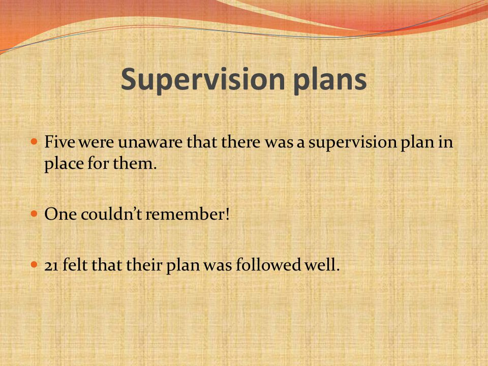 Supervision plans Five were unaware that there was a supervision plan in place for them.