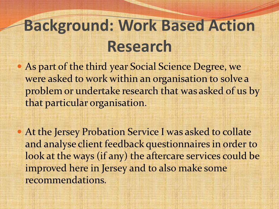 Background: Work Based Action Research As part of the third year Social Science Degree, we were asked to work within an organisation to solve a proble
