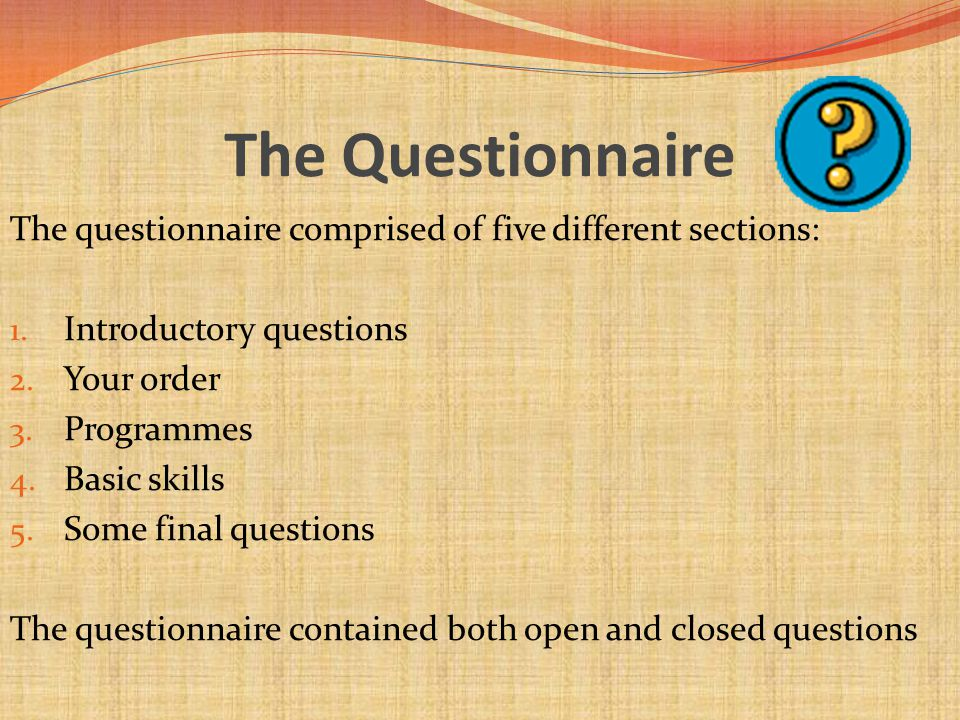 The Questionnaire The questionnaire comprised of five different sections: 1. Introductory questions 2. Your order 3. Programmes 4. Basic skills 5. Som