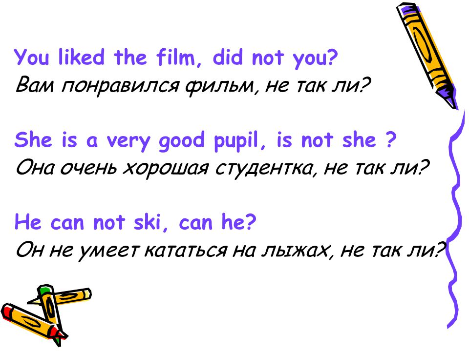 You liked the film, did not you? Вам понравился фильм, не так ли? She is a very good pupil, is not she ? Она очень хорошая студентка, не так ли? He ca
