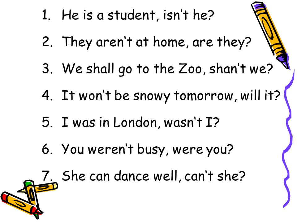 1.He is a student, isn't he? 2.They aren't at home, are they? 3.We shall go to the Zoo, shan't we? 4.It won't be snowy tomorrow, will it? 5.I was in L