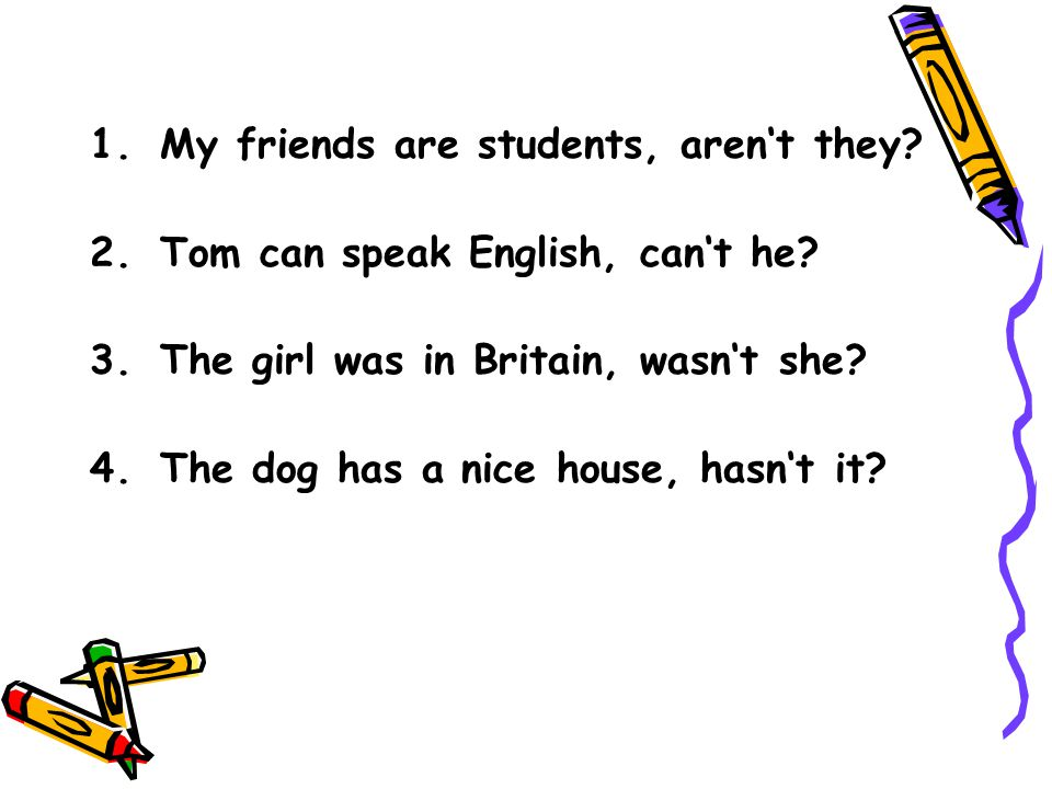 1.My friends are students, aren't they? 2.Tom can speak English, can't he? 3.The girl was in Britain, wasn't she? 4.The dog has a nice house, hasn't i