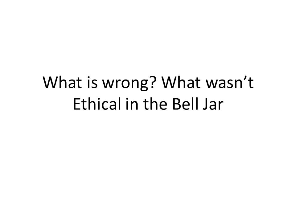 What is wrong What wasn't Ethical in the Bell Jar