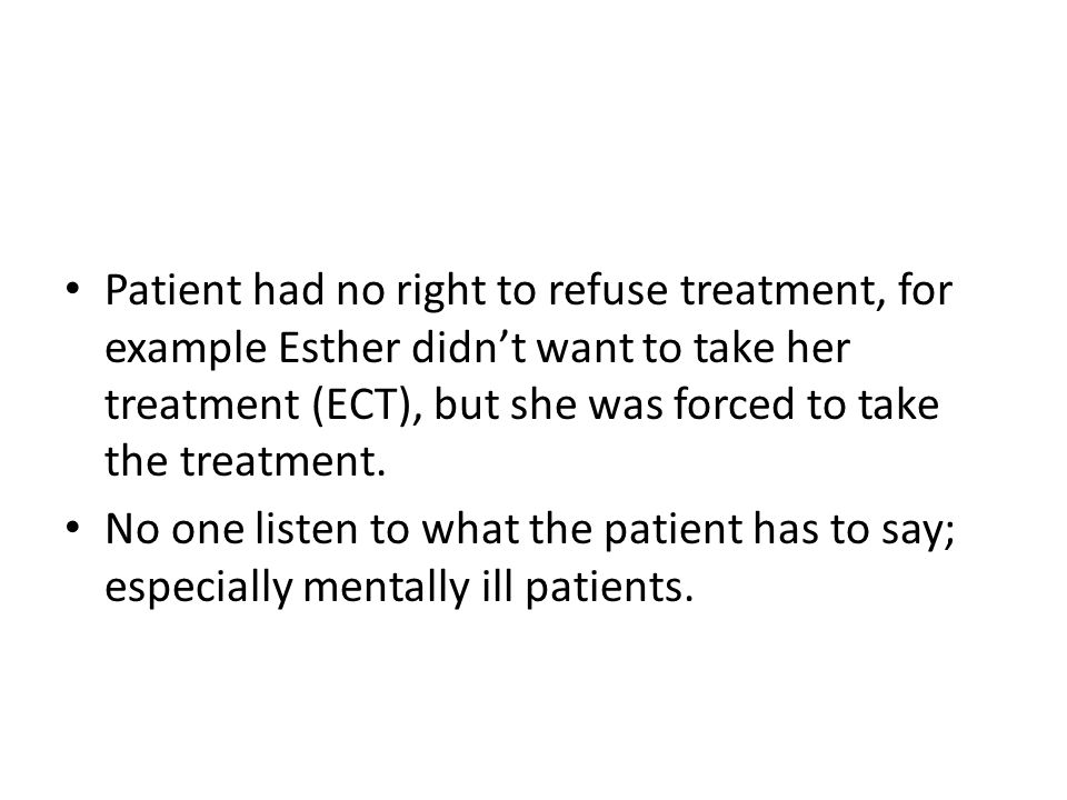 Patient had no right to refuse treatment, for example Esther didn't want to take her treatment (ECT), but she was forced to take the treatment.