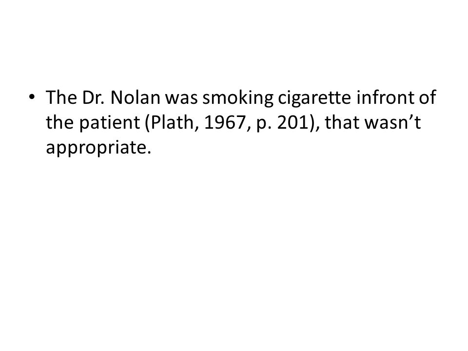 The Dr. Nolan was smoking cigarette infront of the patient (Plath, 1967, p.