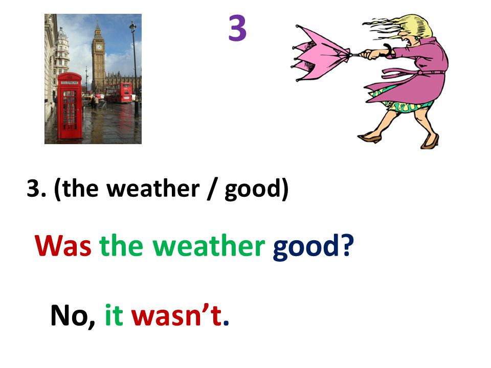 3 3. (the weather / good) Was the weather good? No, it wasn't.