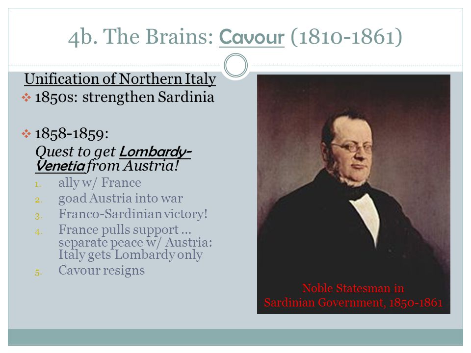 4b. The Brains: Cavour (1810-1861) Unification of Northern Italy  1850s: strengthen Sardinia  1858-1859: Quest to get Lombardy- Venetia from Austria