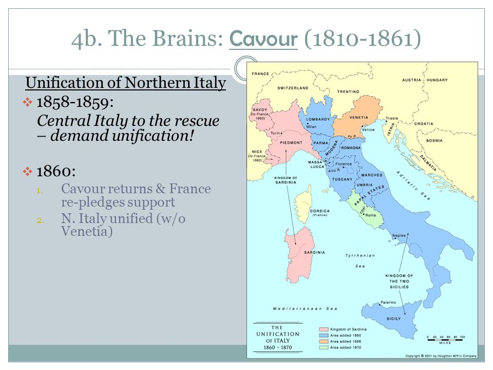 4b. The Brains: Cavour (1810-1861) Unification of Northern Italy  1858-1859: Central Italy to the rescue – demand unification!  1860: 1. Cavour retu