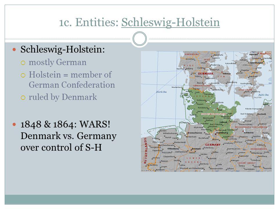 1c. Entities: Schleswig-Holstein Schleswig-Holstein:  mostly German  Holstein = member of German Confederation  ruled by Denmark 1848 & 1864: WARS!