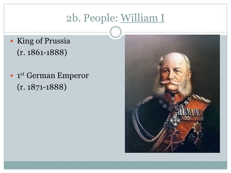 2b. People: William I King of Prussia (r. 1861-1888) 1 st German Emperor (r. 1871-1888)