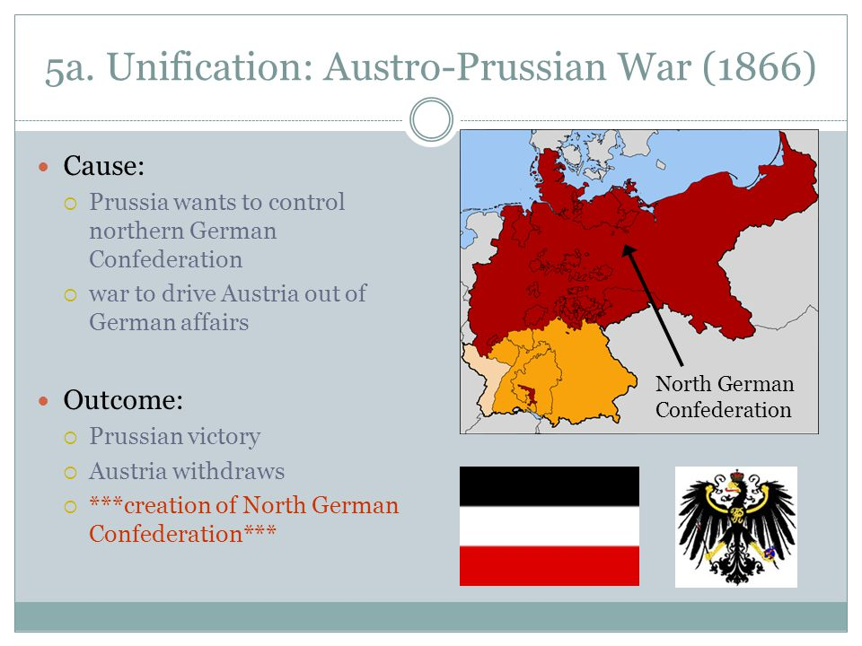 5a. Unification: Austro-Prussian War (1866) Cause:  Prussia wants to control northern German Confederation  war to drive Austria out of German affai