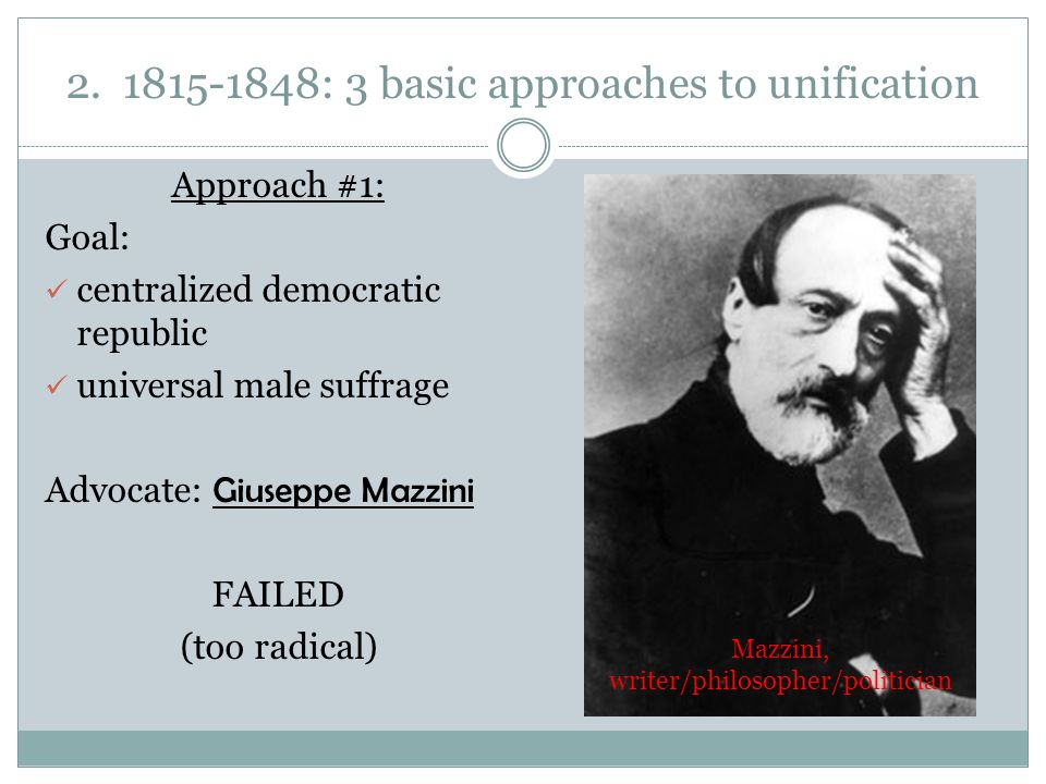 2. 1815-1848: 3 basic approaches to unification Approach #1: Goal: centralized democratic republic universal male suffrage Advocate: Giuseppe Mazzini