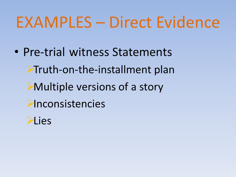 EXAMPLES – Direct Evidence Pre-trial witness Statements  Truth-on-the-installment plan  Multiple versions of a story  Inconsistencies  Lies
