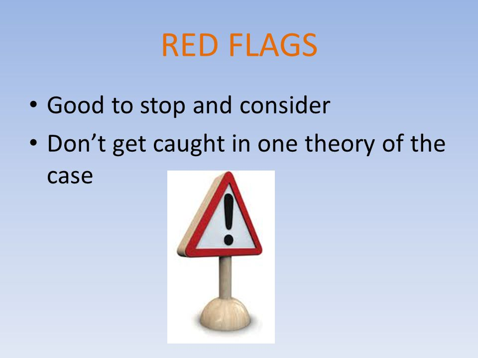 RED FLAGS Good to stop and consider Don't get caught in one theory of the case
