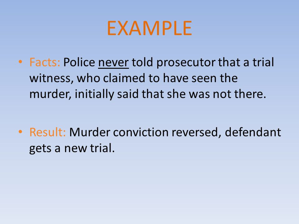EXAMPLE Facts: Police never told prosecutor that a trial witness, who claimed to have seen the murder, initially said that she was not there.