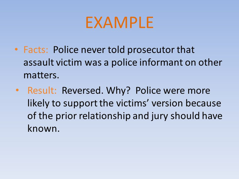 EXAMPLE Facts: Police never told prosecutor that assault victim was a police informant on other matters.