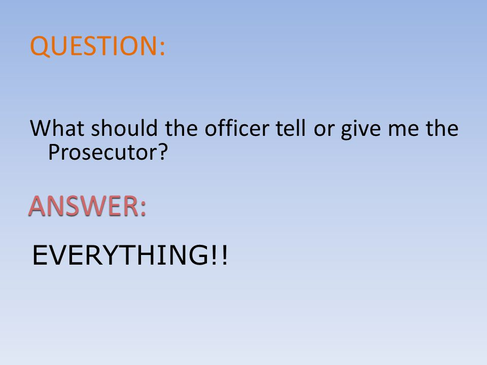 QUESTION: What should the officer tell or give me the Prosecutor ANSWER: EVERYTHING!!