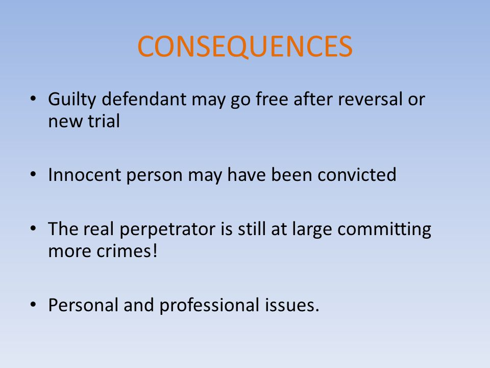 CONSEQUENCES Guilty defendant may go free after reversal or new trial Innocent person may have been convicted The real perpetrator is still at large committing more crimes.