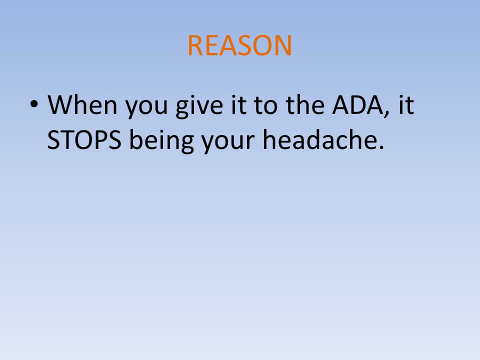REASON When you give it to the ADA, it STOPS being your headache.