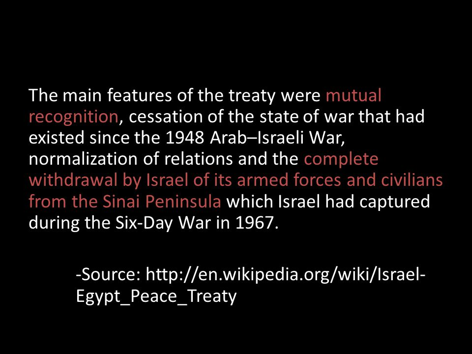 The main features of the treaty were mutual recognition, cessation of the state of war that had existed since the 1948 Arab–Israeli War, normalization of relations and the complete withdrawal by Israel of its armed forces and civilians from the Sinai Peninsula which Israel had captured during the Six-Day War in 1967.
