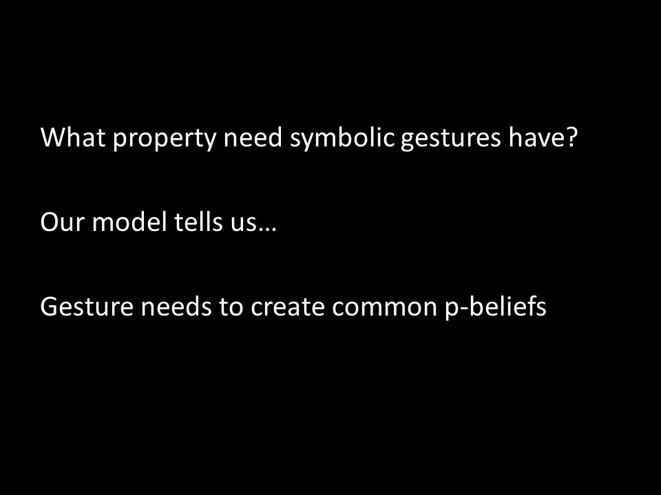 What property need symbolic gestures have? Our model tells us… Gesture needs to create common p-beliefs