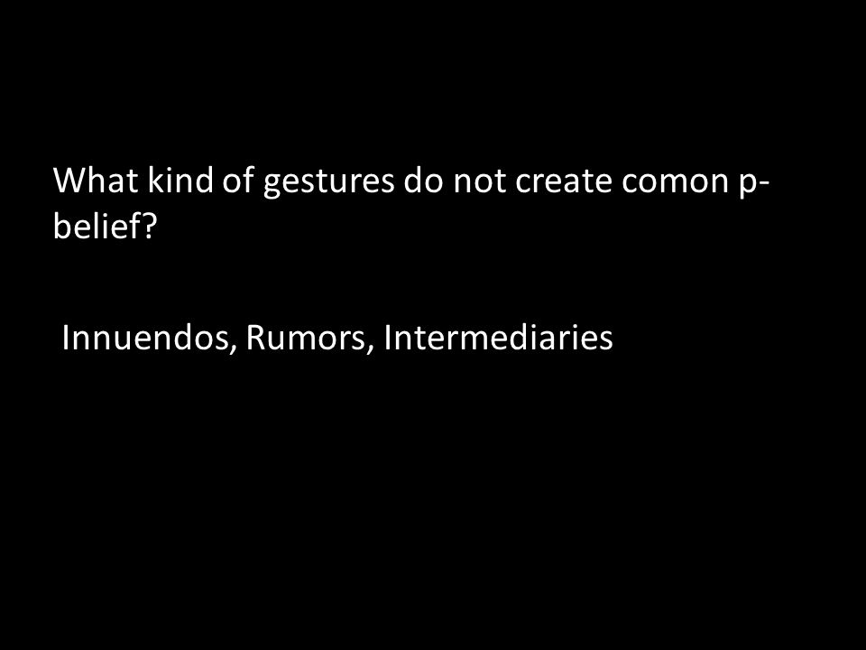 What kind of gestures do not create comon p- belief Innuendos, Rumors, Intermediaries