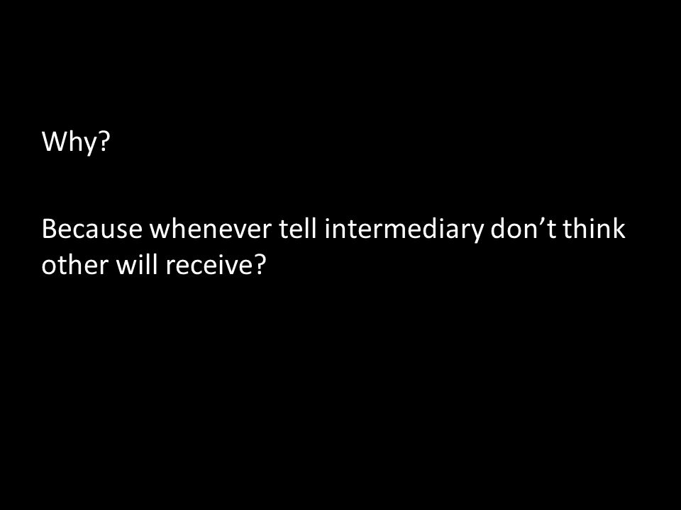 Why Because whenever tell intermediary don't think other will receive
