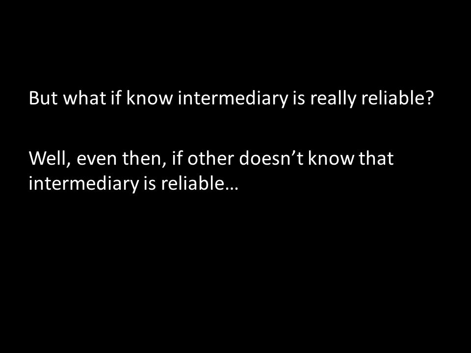 But what if know intermediary is really reliable? Well, even then, if other doesn't know that intermediary is reliable…