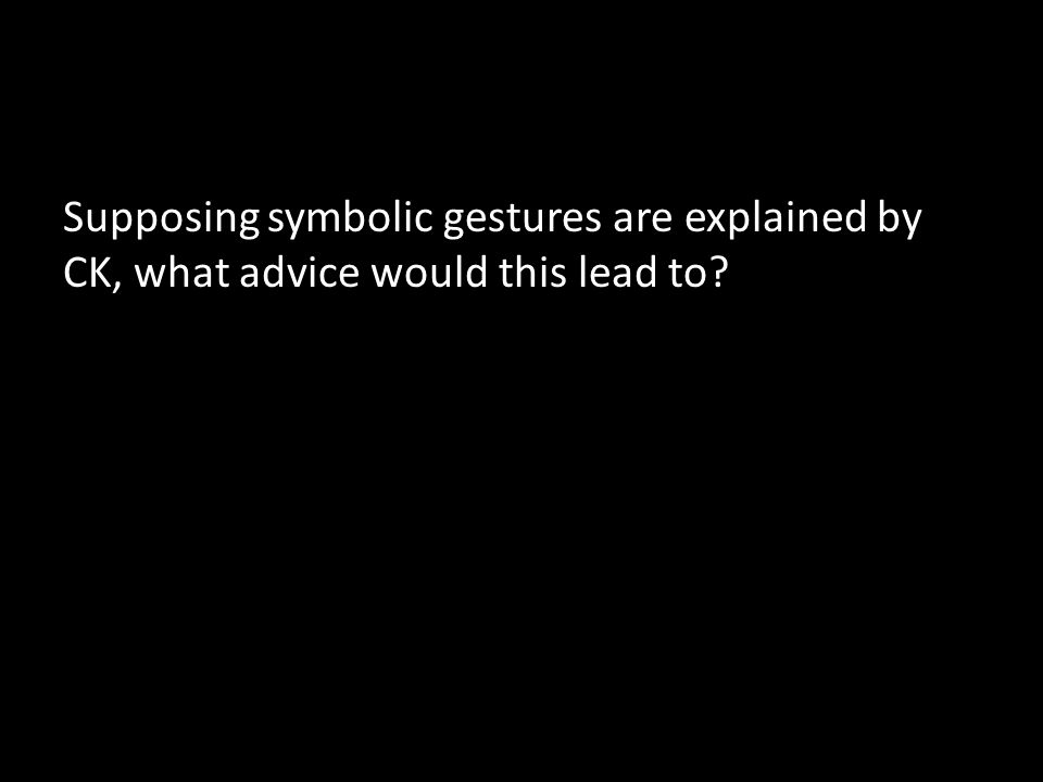 Supposing symbolic gestures are explained by CK, what advice would this lead to?