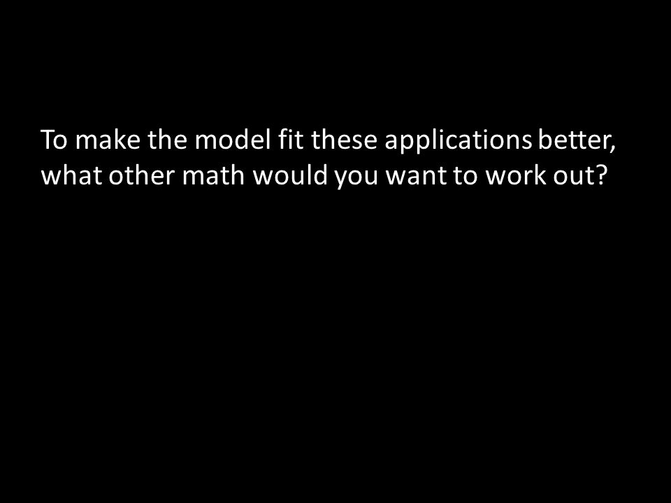 To make the model fit these applications better, what other math would you want to work out?