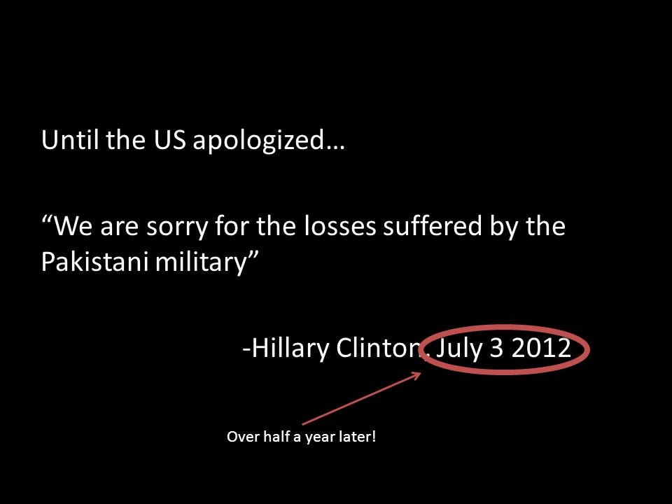 """Until the US apologized… """"We are sorry for the losses suffered by the Pakistani military"""" -Hillary Clinton, July 3 2012 Over half a year later!"""