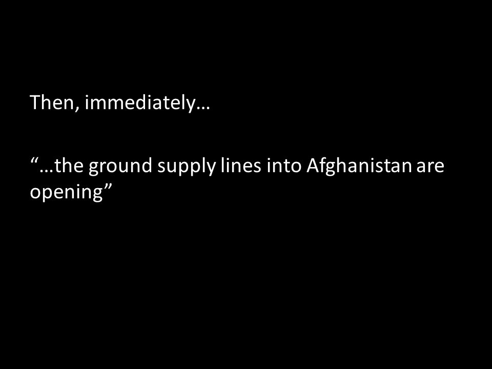 Then, immediately… …the ground supply lines into Afghanistan are opening