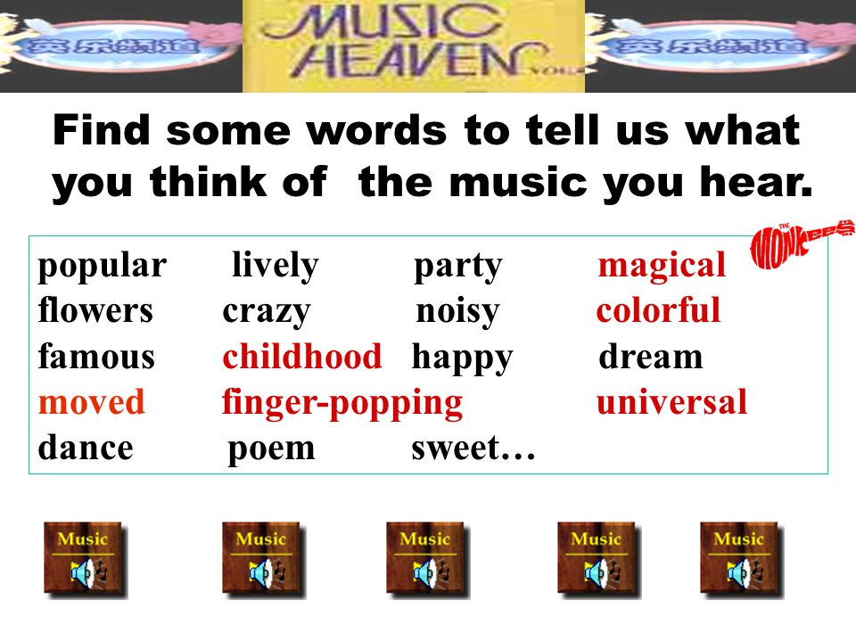Find some words to tell us what you think of the music you hear. popular lively party magical flowers crazy noisy colorful famous childhood happy drea
