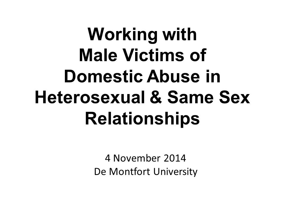 4 November 2014 De Montfort University Working with Male Victims of Domestic Abuse in Heterosexual & Same Sex Relationships