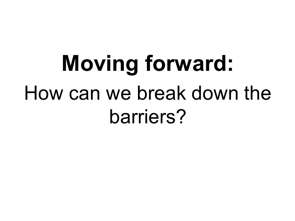 Moving forward: How can we break down the barriers?