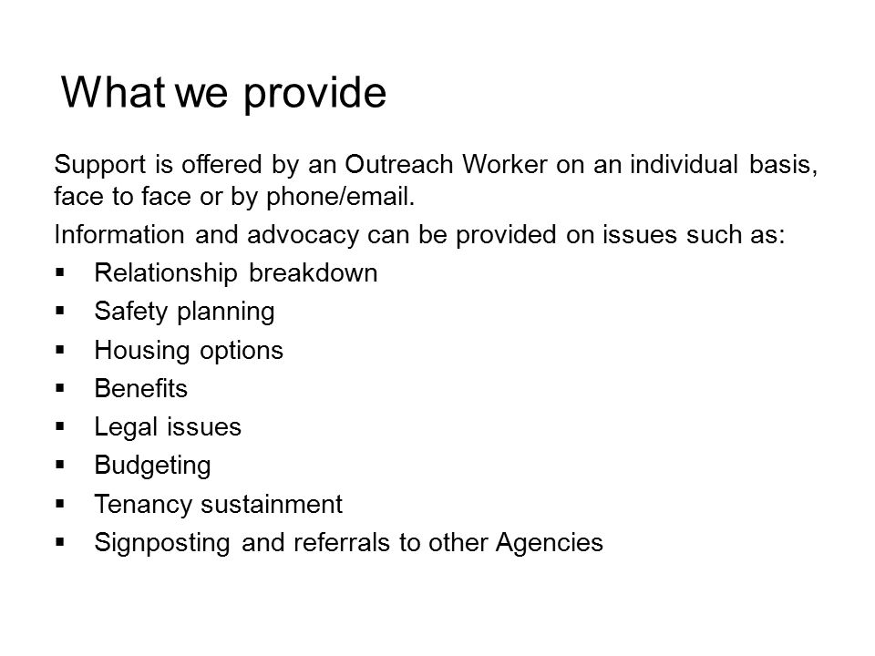 Support is offered by an Outreach Worker on an individual basis, face to face or by phone/email. Information and advocacy can be provided on issues su