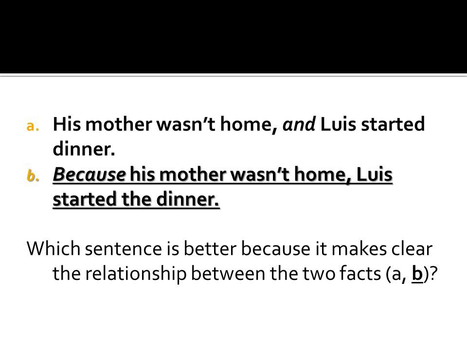 a. His mother wasn't home, and Luis started dinner. b. Because his mother wasn't home, Luis started the dinner. Which sentence is better because it ma