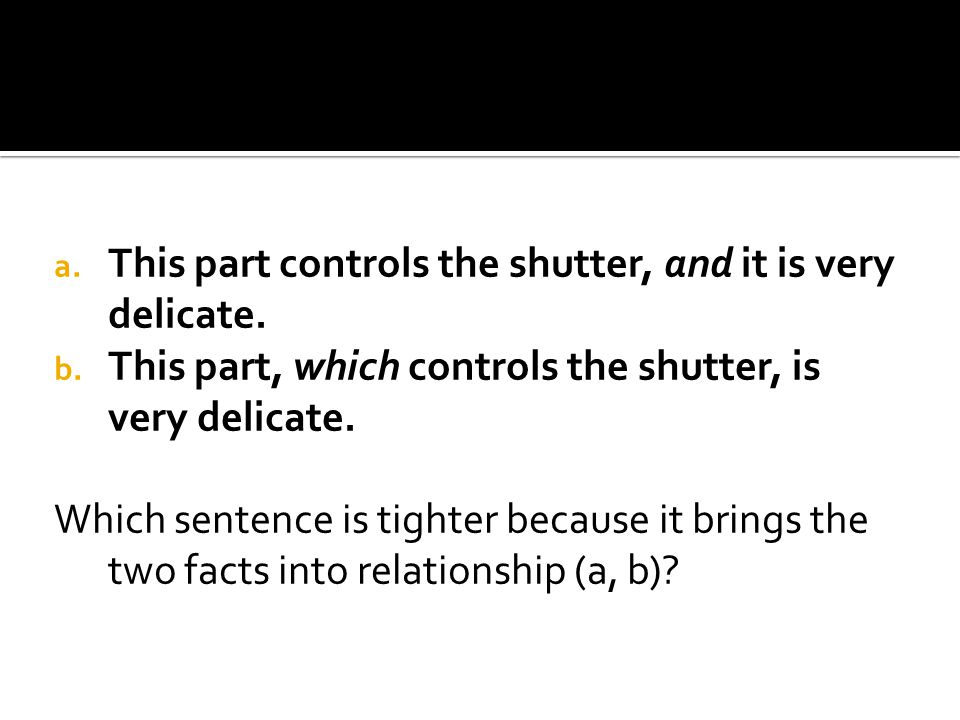 a. This part controls the shutter, and it is very delicate. b. This part, which controls the shutter, is very delicate. Which sentence is tighter beca